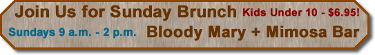 Button - Join us for sunday brunch - Bloody Mary and Mimosa Bar - Sundays 9 a.m. to 2 p.m - Kids under 10, $6.95