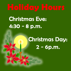 Holiday Hours Christmas Eve 4:30 p.m. to 8p.m., Christmas Day 2 p.m. to 6 p.m.